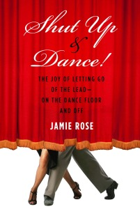 Shut Up & Dance: The Joy of Letting Go of the Lead - On the Dance Floor and Off